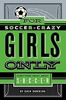 For Soccer-Crazy Girls Only: Everything Great about Soccer by [Erin Downing]
