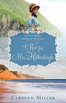 A Hero for Miss Hatherleigh (Regency Brides: Daughters of Aynsley Book 1) by [Carolyn Miller]