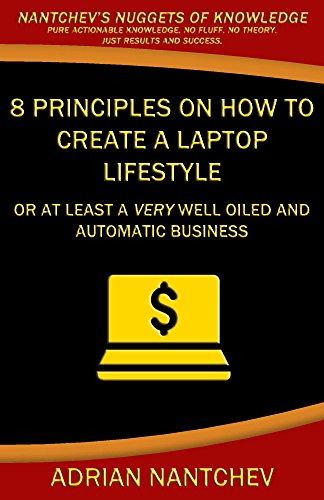 8 Principles on how to create a Laptop Lifestyle: Or at least a very well oiled and automatic business (Nantchev's Nuggets of Knowledge Book 3)