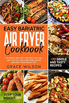 Easy Bariatric Air Fryer Cookbook: +70 Simple and Tasty Recipes that will Help you eat Healthier Fried Foods and Keep your Weight Off (Bariatric Cookbooks) (English Edition) par [Grace Wilson]