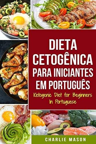 Dieta Cetogênica para Iniciantes Em português/ Ketogenic Diet for Beginners In Portuguese: Perca Muito Peso Rápido Usando os Processos Naturais do Seu Corpo
