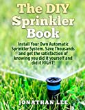 The DIY Sprinkler Book: Install Your Own Automatic Sprinkler System. Save Thousands and Get the Satisfaction of Knowing You Did it Yourself and Did it Yourself