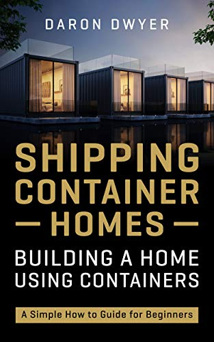 Shipping Container Homes: Building a Home Using Containers – A Simple How to Guide for Beginners by [Daron Dwyer]