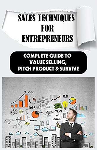 Sales Techniques For Entrepreneurs: Complete Guide To Value Selling, Pitch Product & Survive: How Do Entrepreneurs Sell (English Edition)