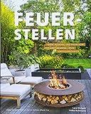 Feuerstellen: Ideen, Planung und Know-how für Gartenkamine, -öfen und Feuerschalen - Brandheiße Ideen für urige Grillplätze, Outdoor-Küchen oder multifunktionalen Feuerstellen