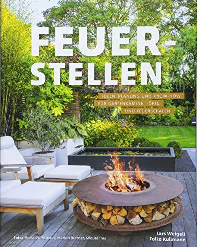 Feuerstellen: Ideen, Planung und Know-how für Gartenkamine, -öfen und Feuerschalen - Brandheiße Ideen für urige Grillplätze, Outdoor-Küchen oder Lieblingsplätze