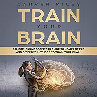 Train your Brain: Comprehensive Beginners Guide to Learn Simple and Effective Methods to Train Your Brain cover art