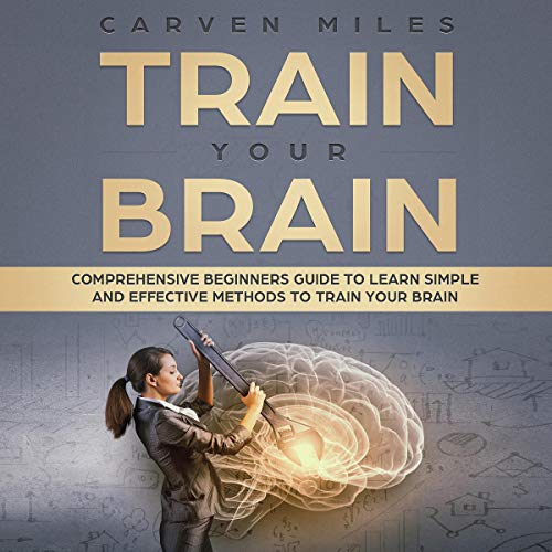 Train your Brain: Comprehensive Beginners Guide to Learn Simple and Effective Methods to Train Your Brain audiobook cover art
