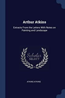 Arthur Atkins: Extracts from the Letters with Notes on Painting and Landscape