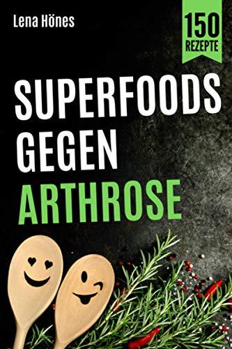 Superfoods gegen Arthrose: Das Arthrose Kochbuch mit 150 Rezepten zur Linderung von Gelenkschmerzen, Entzündungen und Schwellungen durch entzündungshemmende Ernährung. Inkl. Nährwertangaben