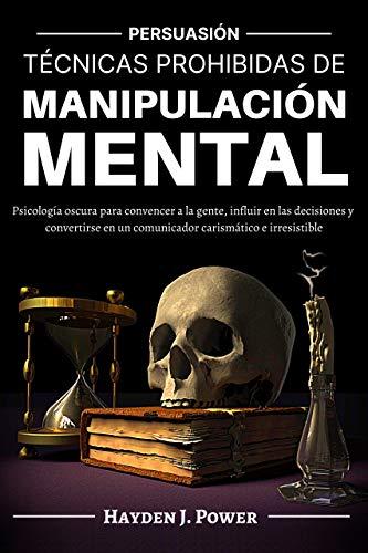 TÉCNICAS PROHIBIDAS DE MANIPULACIÓN MENTAL : Persuasión (3 LIBROS) Psicología Oscura para convencer a la gente, influir en las decisiones y convertirse en un comunicador carismático e irresistible