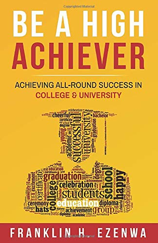 Book: BE A HIGH ACHIEVER - ACHIEVING ALL-ROUND SUCCESS IN COLLEGE & UNIVERSITY by Franklin H. Ezenwa