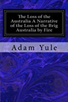 The Loss of the Australia a Narrative of the Loss of the Brig Australia by Fire: On Her Voyage from Leith to Sydney