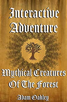 Mythical Creatures Of The Forest: An Interactive Adventure Story Book - Choose Your Own Adventure by [Adam Oakley]