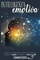 Intelligenza Emotiva: Impara a comprendere e gestire le emozioni, sviluppare l'empatia e migliorare le relazioni sociali