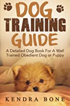 Dog Training Guide: A Detailed Training Dog Book For A Well Trained Obedient Dog or Puppy With Skills For Obedience Training, Dog Aggression, Barking ... training manual, puppy development, dogs)