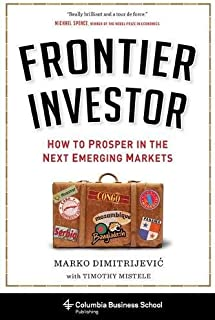 Frontier Investor: How to Prosper in the Next Emerging Markets (Columbia Business School Publishing)