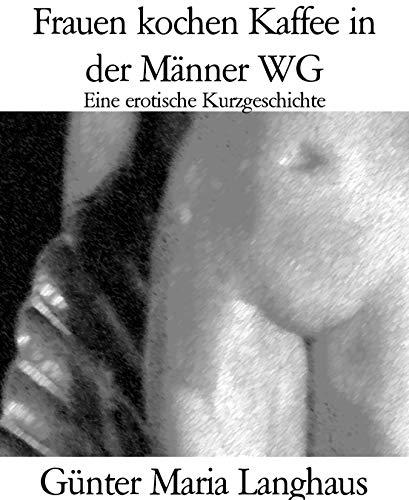 Frauen kochen Kaffee in der Männer WG: Eine erotische Kurzgeschichte