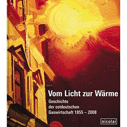 Vom Licht zur Wärme: Geschichte der ostdeutschen Gaswirtschaft 1855-2008