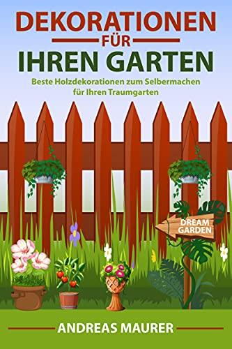 Dekorationen für Ihren Garten: Beste Holzdekorationen zum Selbermachen für Ihren Traumgarten