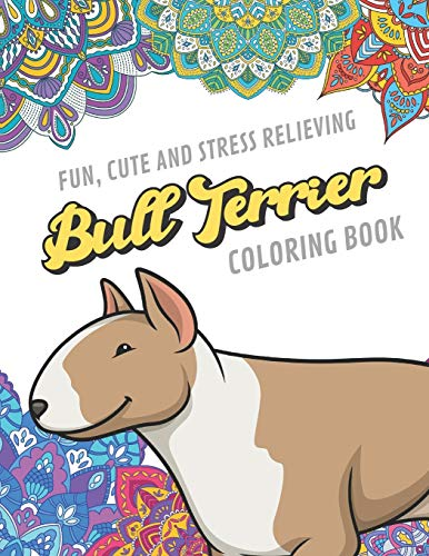 Fun Cute And Stress Relieving Bull Terrier Coloring Book: Find Relaxation And Mindfulness By Coloring the Stress Away With Beautiful Black White Puppy ... Perfect Gag Gift Birthday Present or Holidays