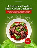 5-Ingredient Foodie Multi-Cooker Cookbook: Fast & Easy Recipes for Beginners, for Busy People, for Small Families and Colleges