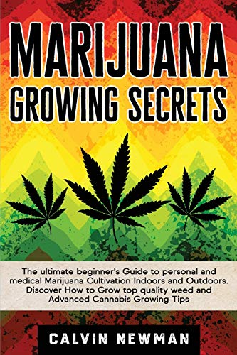 Marijuana Growing Secrets: The Ultimate Beginner's Guide to Personal and Medical Marijuana Cultivation Indoors and Outdoors. Discover How to Grow Top Quality Weed and Advanced Cannabis Growing Tips