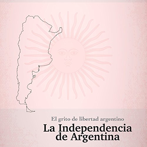 La Independencia de Argentina: El grito de libertad argentino [The Independence of Argentina: The Argentine Cry of Freedom] audiobook cover art