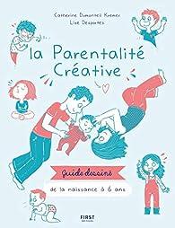 La parentalité créative - guide dessiné de la naissance à 6 ans par Catherine Dumonteil-Kremer