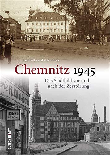 Chemnitz 1945. Das Stadtbild vor und nach der Zerstörung. Eine Erinnerung an eines der dunkelsten Kapitel der Stadtgeschichte. (Sutton Archivbilder)
