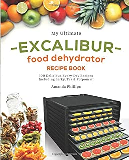 My Ultimate EXCALIBUR Food Dehydrator Recipe Book: 100 Delicious Every-Day Recipes Including Jerky, Tea & Potpourri! (Frui...