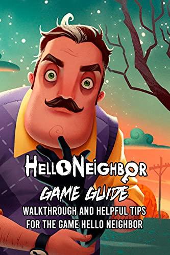 Hello Neighbor Game Guide: Walkthrough And Helpful Tips For The Game Hello Neighbor: Hello Neighbor Walkthrough and Tips For Beginners (English Edition)