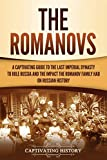The Romanovs: A Captivating Guide to the Last Imperial Dynasty to Rule Russia and the Impact the Romanov Family Had on Russian History