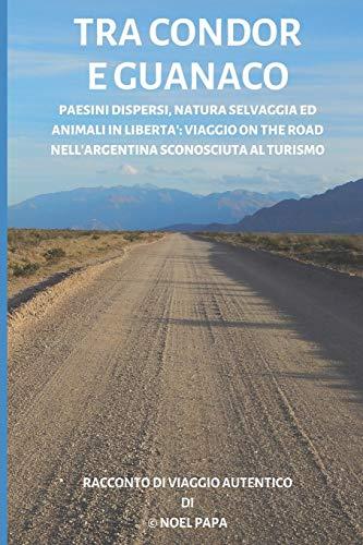 Tra condor e guanaco: Paesini dispersi, natura selvaggia ed animali in libertà: viaggio on the road nell'Argentina sconosciuta al turismo