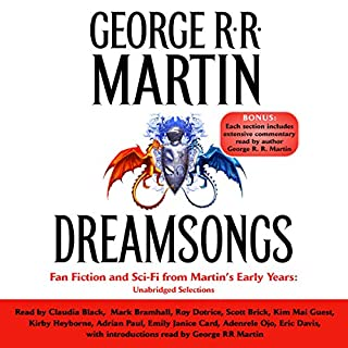 Dreamsongs (Unabridged Selections)                   By:                                                                                                                                 George R. R. Martin                               Narrated by:                                                                                                                                 George R. R. Martin,                                                                                        Claudia Black,                                                                                        Mark Bramhall,                   and others                 Length: 51 hrs and 54 mins     731 ratings     Overall 4.3
