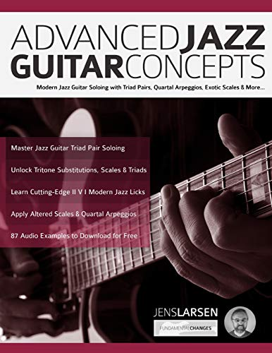 Advanced Jazz Guitar Concepts: Modern Jazz Guitar Soloing with Triad Pairs, Quartal Arpeggios, Exotic Scales and More