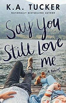 Say You Still Love Me: A Novel by [K.A. Tucker]