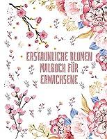 Erstaunliche Blumen Malbuch fuer Erwachsene: 50 florale Malvorlagen fuer Frauen und Maenner - Malbuch vom Anfaenger bis zum Fortgeschrittenen - Aktivitaetsbuch fuer alle - Speziell fuer die Entspannung konzipiert