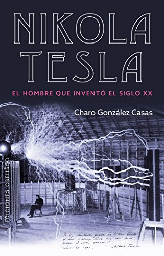 Nikola Tesla: El hombre que inventó el siglo XX: El hombre que invento el siglo XX