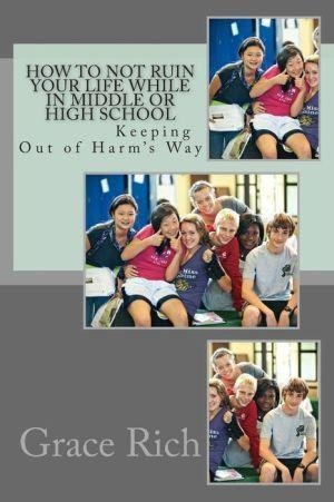 [(How to Not Ruin Your Life While in Middle or High School : Keeping Out of Harm's Way)] [By (author) Grace Rich Ma] published on (April, 2013)