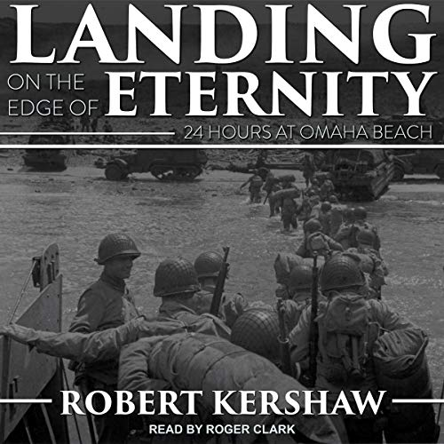 Landing on the Edge of Eternity     Twenty-Four Hours at Omaha Beach              By:                                                                                                                                 Robert Kershaw                               Narrated by:                                                                                                                                 Roger Clark                      Length: 14 hrs and 21 mins     6 ratings     Overall 4.3