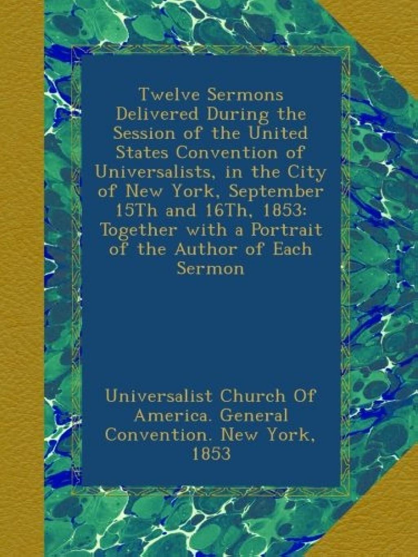 敬なクリップ道徳教育Twelve Sermons Delivered During the Session of the United States Convention of Universalists, in the City of New York, September 15Th and 16Th, 1853: Together with a Portrait of the Author of Each Sermon