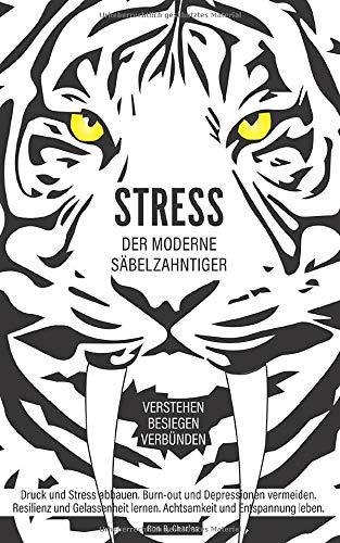 Stress, der moderne Säbelzahntiger! Verstehen. Besiegen. Verbünden: Druck und Stress abbauen. Burn-out und Depressionen vermeiden. Resilienz und Gelassenheit lernen. Achtsamkeit und Entspannung leben.