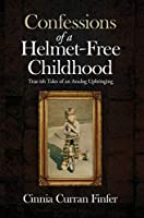 Confessions of a Helmet-Free Childhood: True-ish Tales of an Analog Upbringing