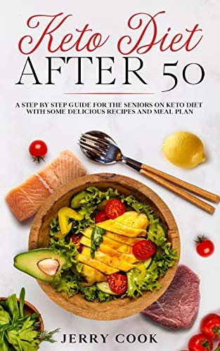 Keto Diet After 50: A Step by Step Guide for the seniors on Keto Diet with Some Delicious Recipes and Meal Plan