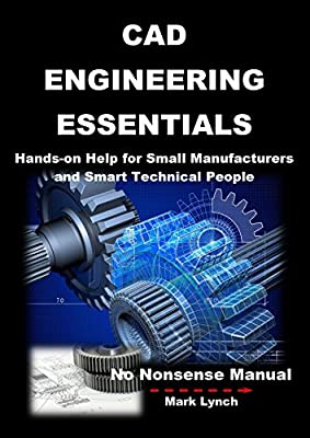 CAD Engineering Essentials: Hands-on Help for Small Manufacturers and Smart Technical People (No Nonsense Manual Book 3)