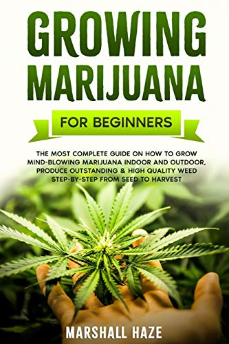 Growing Marijuana for Beginners: The Most Complete Guide on How to Grow MIND-BLOWING Marijuana Indoor and Outdoor, Produce Outstanding & HIGH QUALITY Weed Step-by-Step from Seed to Harvest