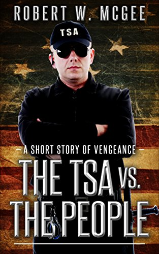 The TSA vs. the People: A Short Story of Vengeance by [Robert W. McGee]