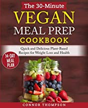 The 30-Minute Vegan Meal Prep Cookbook: Quick and Delicious Plant-Based Recipes for Weight Loss and Health