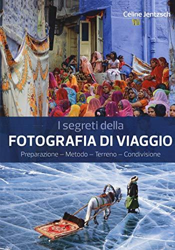 I segreti della fotografia di viaggio. Preparazione, metodo, terreno, condivisione